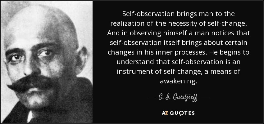 Self-observation brings man to the realization of the necessity of self-change. And in observing himself a man notices that self-observation itself brings about certain changes in his inner processes. He begins to understand that self-observation is an instrument of self-change, a means of awakening. - G. I. Gurdjieff