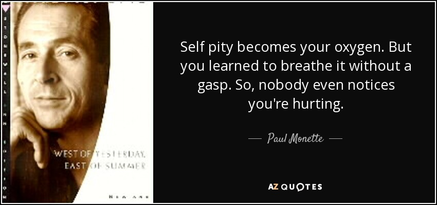 Self pity becomes your oxygen. But you learned to breathe it without a gasp. So, nobody even notices you're hurting. - Paul Monette