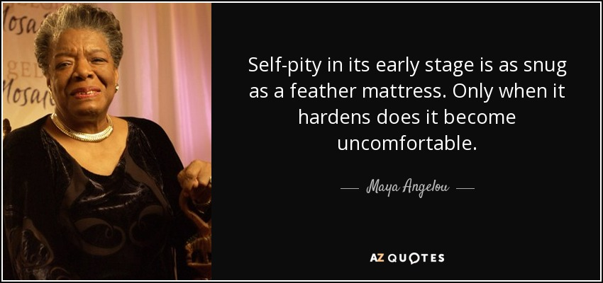 Self-pity in its early stage is as snug as a feather mattress. Only when it hardens does it become uncomfortable. - Maya Angelou