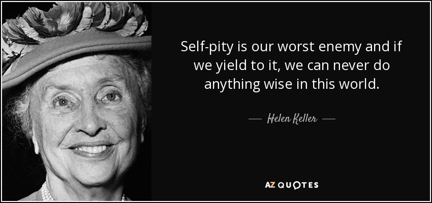 Self-pity is our worst enemy and if we yield to it, we can never do anything wise in this world. - Helen Keller