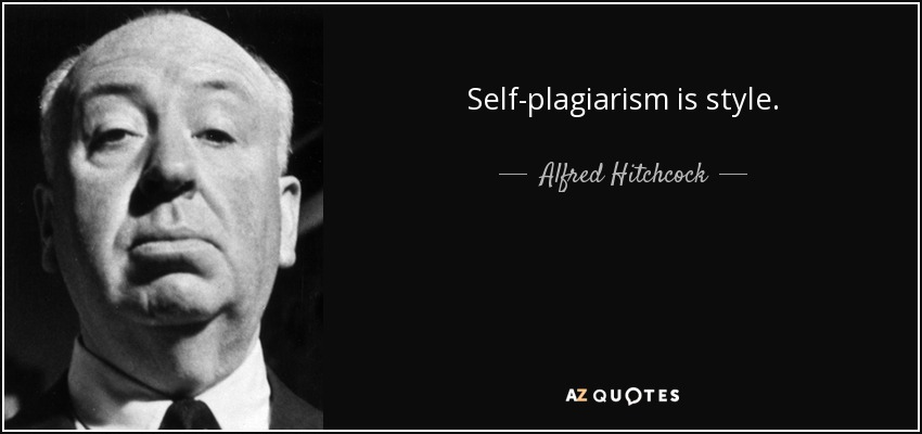 Self-plagiarism is style. - Alfred Hitchcock