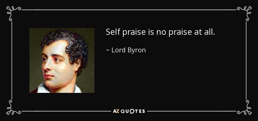 Self praise is no praise at all. - Lord Byron