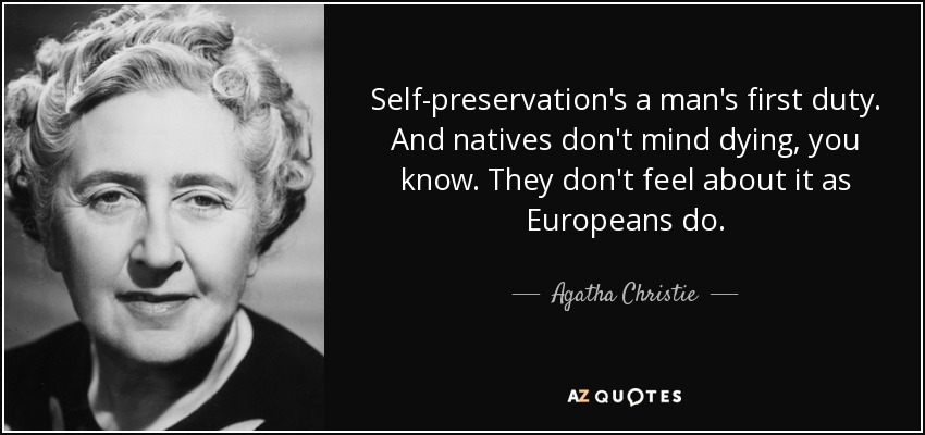 Self-preservation's a man's first duty. And natives don't mind dying, you know. They don't feel about it as Europeans do. - Agatha Christie
