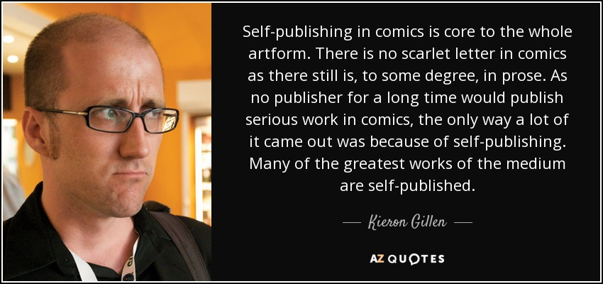 Self-publishing in comics is core to the whole artform. There is no scarlet letter in comics as there still is, to some degree, in prose. As no publisher for a long time would publish serious work in comics, the only way a lot of it came out was because of self-publishing. Many of the greatest works of the medium are self-published. - Kieron Gillen