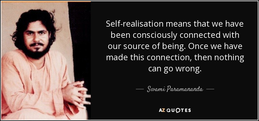 Self-realisation means that we have been consciously connected with our source of being. Once we have made this connection, then nothing can go wrong. - Swami Paramananda