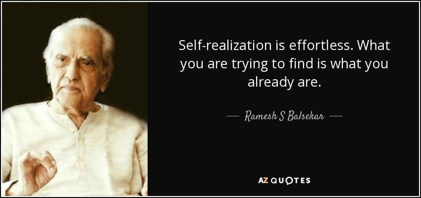 Self-realization is effortless. What you are trying to find is what you already are. - Ramesh S Balsekar