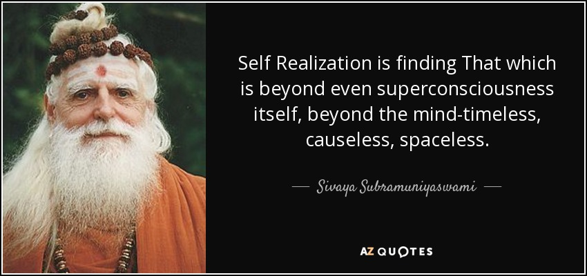 Self Realization is finding That which is beyond even superconsciousness itself, beyond the mind-timeless, causeless, spaceless. - Sivaya Subramuniyaswami