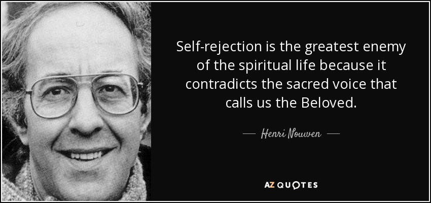 Self-rejection is the greatest enemy of the spiritual life because it contradicts the sacred voice that calls us the Beloved. - Henri Nouwen