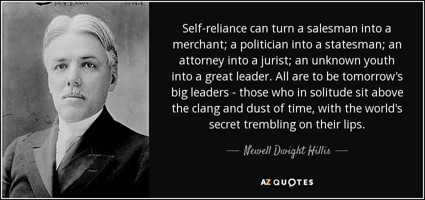 Self-reliance can turn a salesman into a merchant; a politician into a statesman; an attorney into a jurist; an unknown youth into a great leader. All are to be tomorrow's big leaders - those who in solitude sit above the clang and dust of time, with the world's secret trembling on their lips. - Newell Dwight Hillis