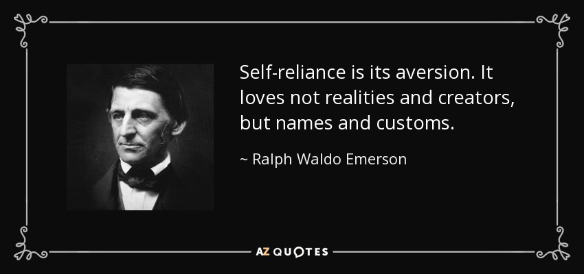 Self-reliance is its aversion. It loves not realities and creators, but names and customs. - Ralph Waldo Emerson