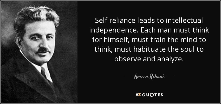 Ameen Rihani Quote: Self-reliance Leads To Intellectual