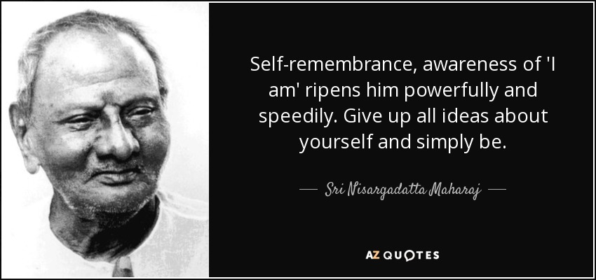 Self-remembrance, awareness of 'I am' ripens him powerfully and speedily. Give up all ideas about yourself and simply be. - Sri Nisargadatta Maharaj