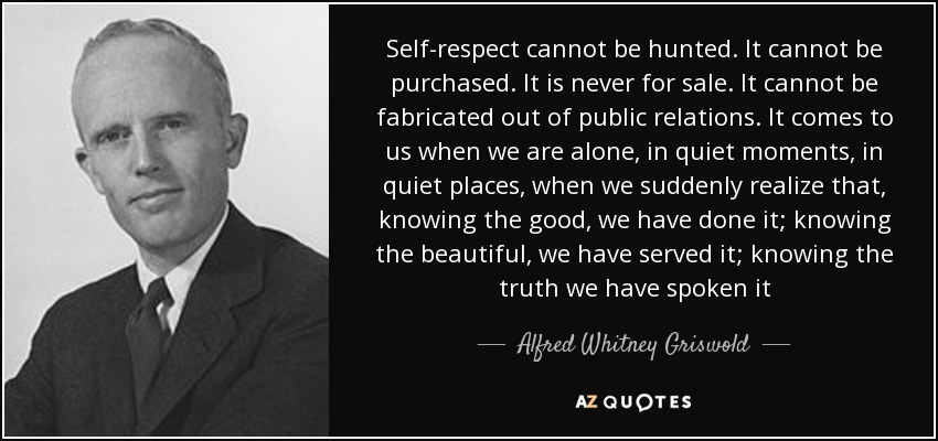 Self-respect cannot be hunted. It cannot be purchased. It is never for sale. It cannot be fabricated out of public relations. It comes to us when we are alone, in quiet moments, in quiet places, when we suddenly realize that, knowing the good, we have done it; knowing the beautiful, we have served it; knowing the truth we have spoken it - Alfred Whitney Griswold