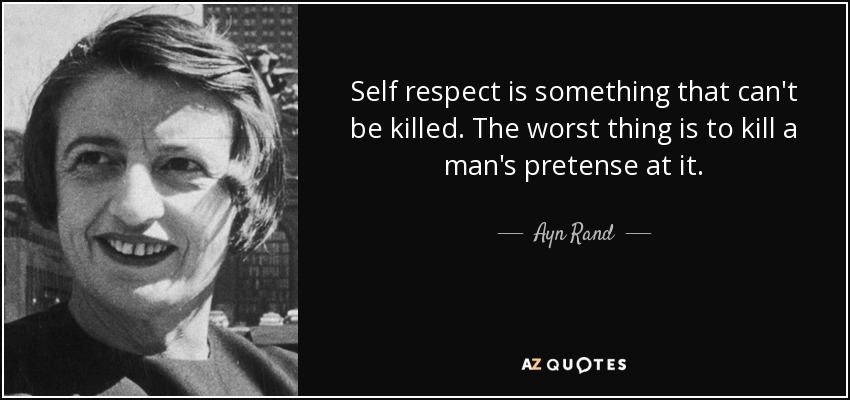 Self respect is something that can't be killed. The worst thing is to kill a man's pretense at it. - Ayn Rand