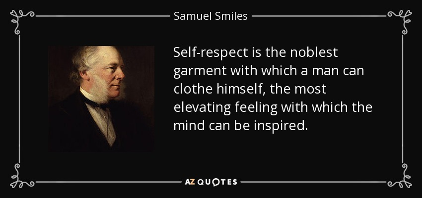 Self-respect is the noblest garment with which a man can clothe himself, the most elevating feeling with which the mind can be inspired. - Samuel Smiles