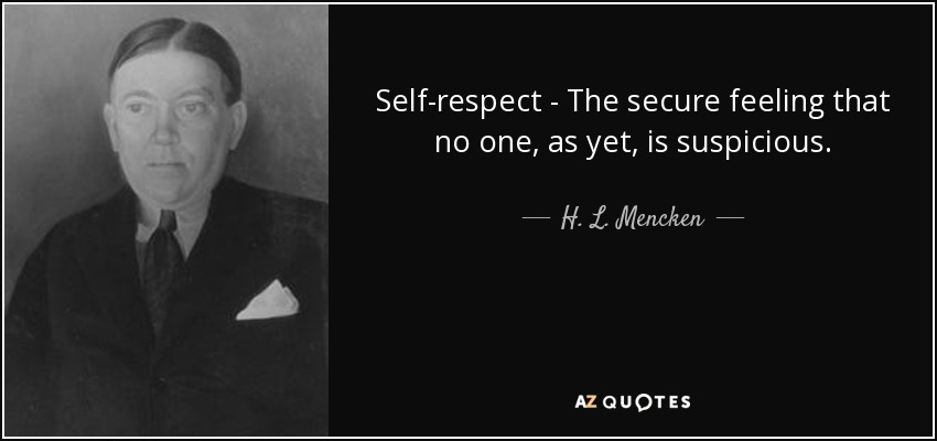 Self-respect - The secure feeling that no one, as yet, is suspicious. - H. L. Mencken