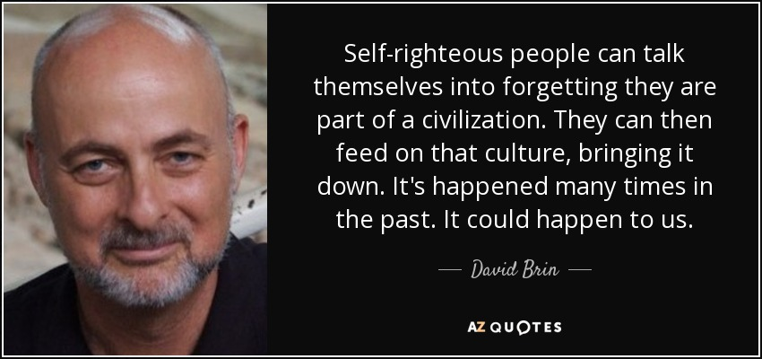 Self-righteous people can talk themselves into forgetting they are part of a civilization. They can then feed on that culture, bringing it down. It's happened many times in the past. It could happen to us. - David Brin