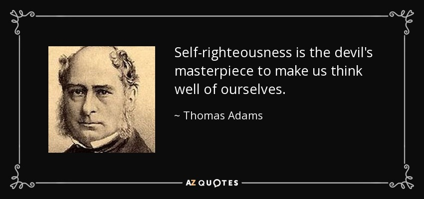 Self-righteousness is the devil's masterpiece to make us think well of ourselves. - Thomas Adams