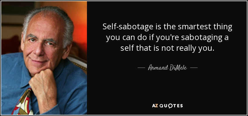 Self-sabotage is the smartest thing you can do if you're sabotaging a self that is not really you. - Armand DiMele