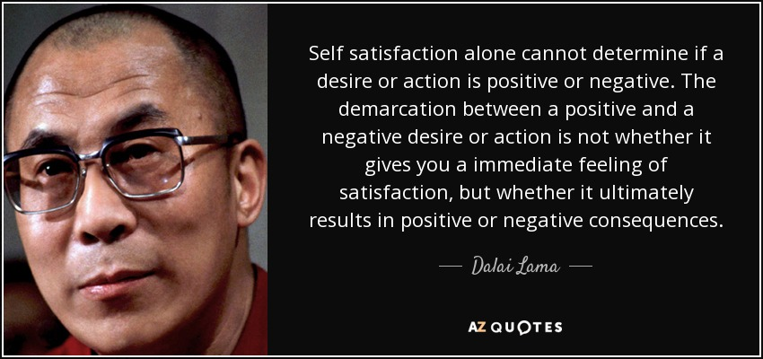 Self satisfaction alone cannot determine if a desire or action is positive or negative. The demarcation between a positive and a negative desire or action is not whether it gives you a immediate feeling of satisfaction, but whether it ultimately results in positive or negative consequences. - Dalai Lama