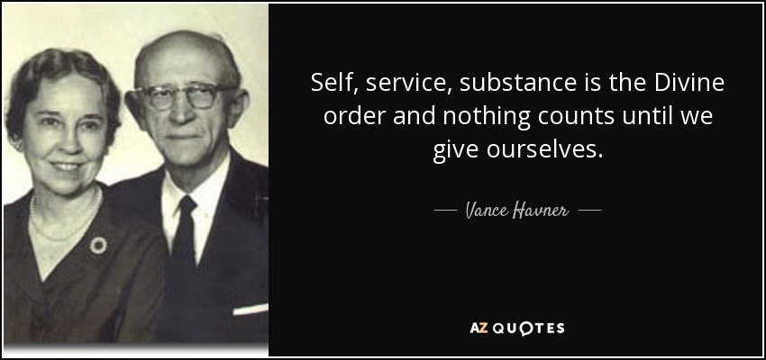 Self, service, substance is the Divine order and nothing counts until we give ourselves. - Vance Havner