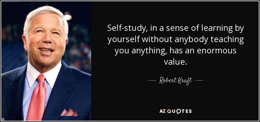 Self-study, in a sense of learning by yourself without anybody teaching you anything, has an enormous value. - Robert Kraft