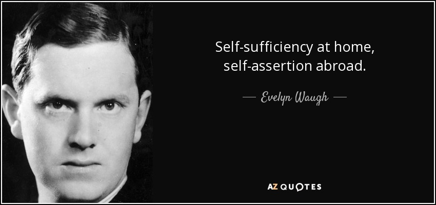 Self-sufficiency at home, self-assertion abroad. - Evelyn Waugh