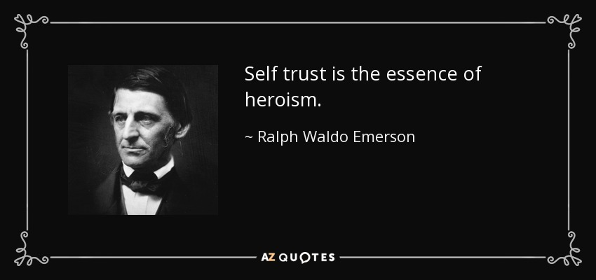 Self trust is the essence of heroism. - Ralph Waldo Emerson