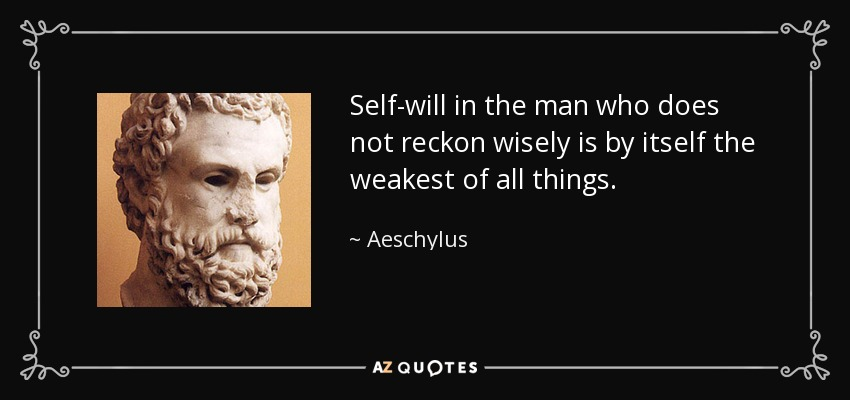 Self-will in the man who does not reckon wisely is by itself the weakest of all things. - Aeschylus