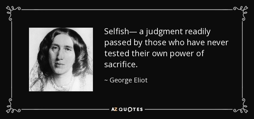 Selfish— a judgment readily passed by those who have never tested their own power of sacrifice. - George Eliot
