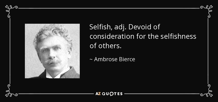Selfish, adj. Devoid of consideration for the selfishness of others. - Ambrose Bierce