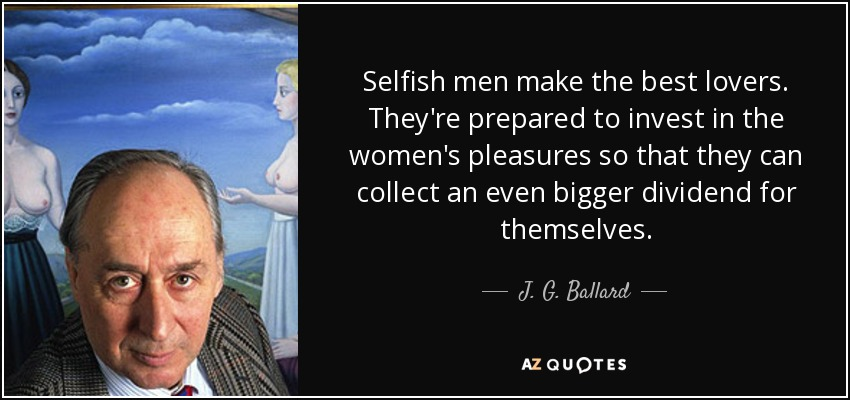 Selfish men make the best lovers. They're prepared to invest in the women's pleasures so that they can collect an even bigger dividend for themselves. - J. G. Ballard