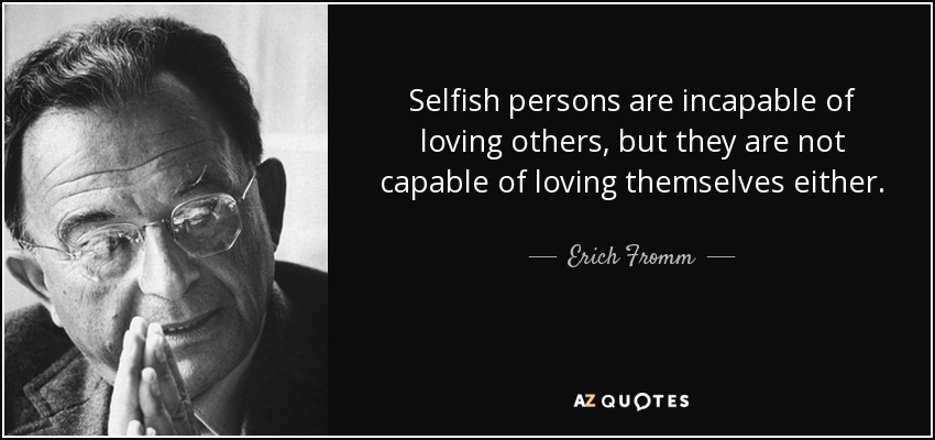 Selfish persons are incapable of loving others, but they are not capable of loving themselves either. - Erich Fromm