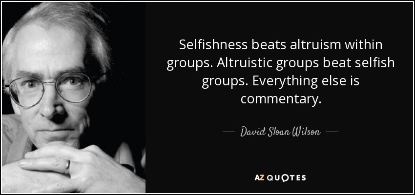 Selfishness beats altruism within groups. Altruistic groups beat selfish groups. Everything else is commentary. - David Sloan Wilson