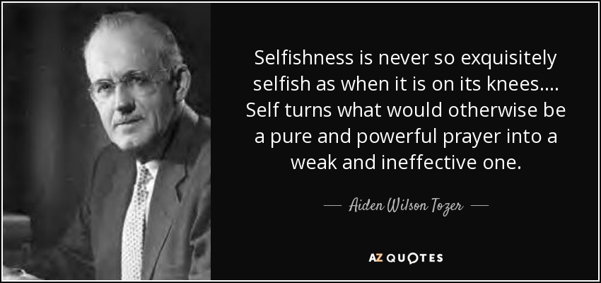 Selfishness is never so exquisitely selfish as when it is on its knees. ... Self turns what would otherwise be a pure and powerful prayer into a weak and ineffective one. - Aiden Wilson Tozer