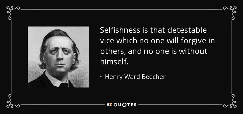 Selfishness is that detestable vice which no one will forgive in others, and no one is without himself. - Henry Ward Beecher