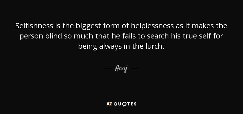 Anuj quote: Selfishness is the biggest form of helplessness ...