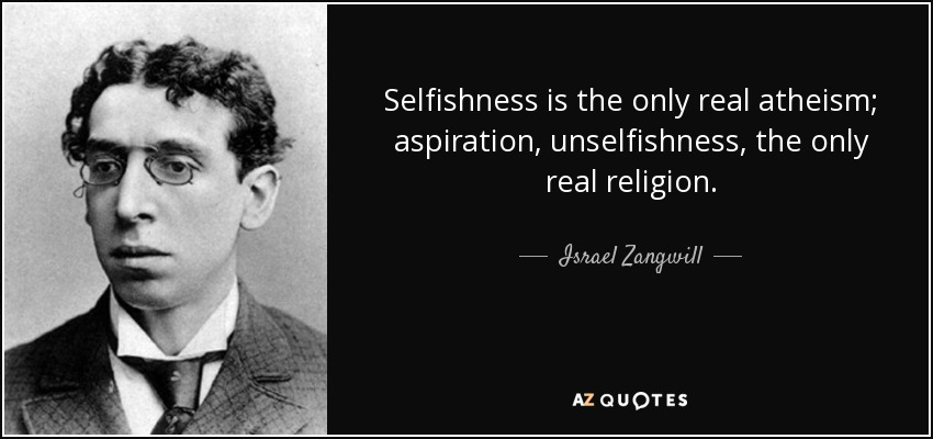Selfishness is the only real atheism; aspiration, unselfishness, the only real religion. - Israel Zangwill