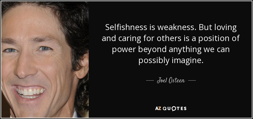 Selfishness is weakness. But loving and caring for others is a position of power beyond anything we can possibly imagine. - Joel Osteen