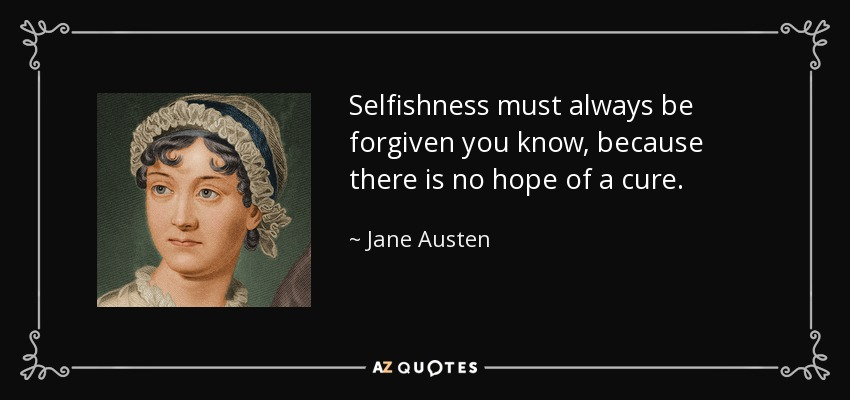 Selfishness must always be forgiven you know, because there is no hope of a cure. - Jane Austen