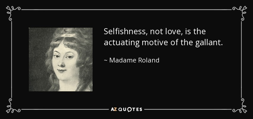 Selfishness, not love, is the actuating motive of the gallant. - Madame Roland
