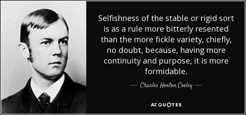 Selfishness of the stable or rigid sort is as a rule more bitterly resented than the more fickle variety, chiefly, no doubt, because, having more continuity and purpose, it is more formidable. - Charles Horton Cooley
