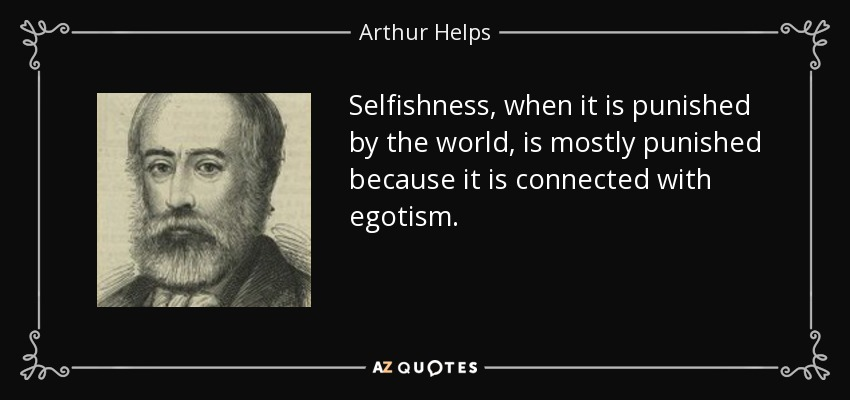 Selfishness, when it is punished by the world, is mostly punished because it is connected with egotism. - Arthur Helps