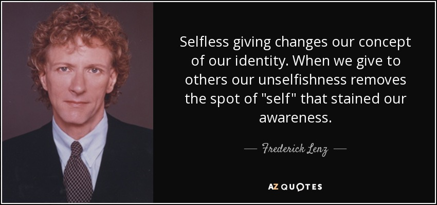 Selfless giving changes our concept of our identity. When we give to others our unselfishness removes the spot of