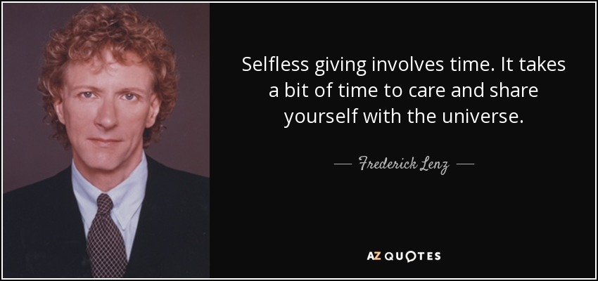 Selfless giving involves time. It takes a bit of time to care and share yourself with the universe. - Frederick Lenz