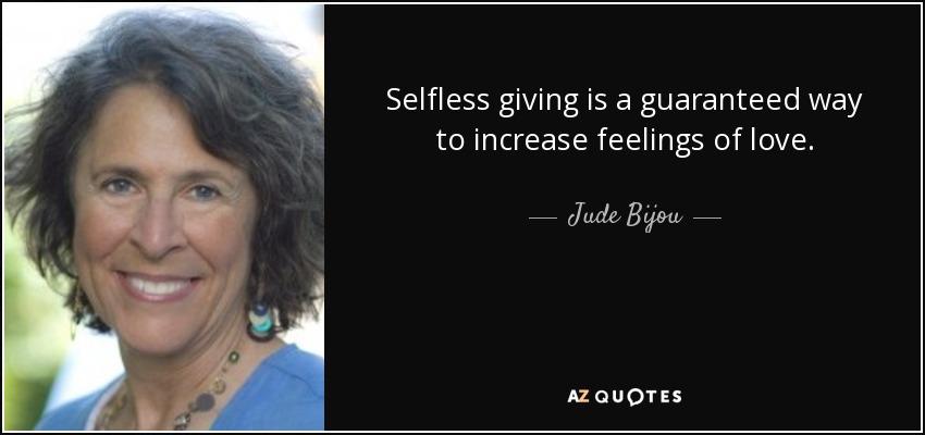 Selfless giving is a guaranteed way to increase feelings of love. - Jude Bijou