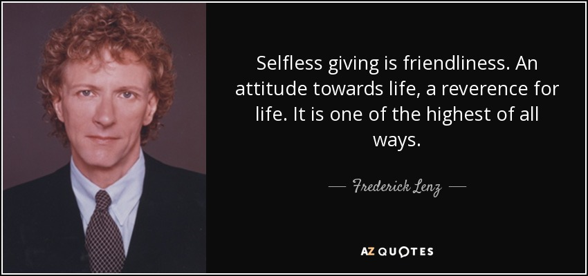 Selfless giving is friendliness. An attitude towards life, a reverence for life. It is one of the highest of all ways. - Frederick Lenz