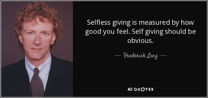 Selfless giving is measured by how good you feel. Self giving should be obvious. - Frederick Lenz