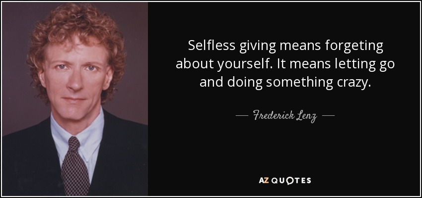 Selfless giving means forgeting about yourself. It means letting go and doing something crazy. - Frederick Lenz