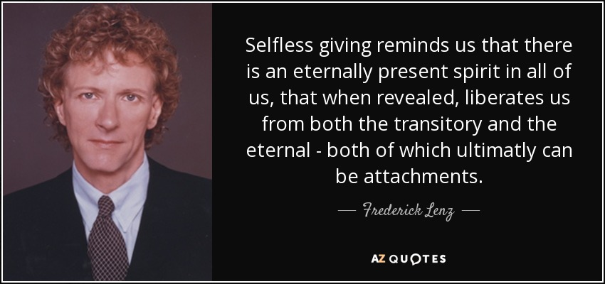 Selfless giving reminds us that there is an eternally present spirit in all of us, that when revealed, liberates us from both the transitory and the eternal - both of which ultimatly can be attachments. - Frederick Lenz